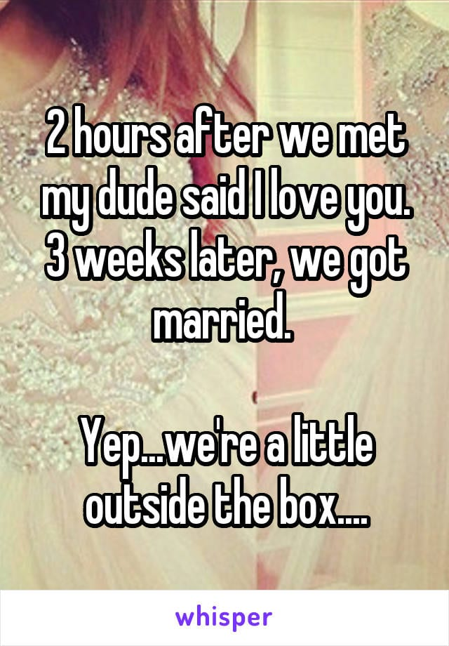 2 hours after we met my dude said I love you. 3 weeks later we got married. Yep... we're a little outside the box...