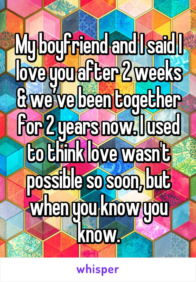 My boyfriend and i said I love you after 2 weeks and we've been together for 2 years now. I used to think love wasn't possible so soon, but when you know you know.