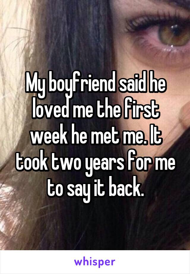 My boyfriend said he loved me the first week he met me. It took two years for me to say it back.