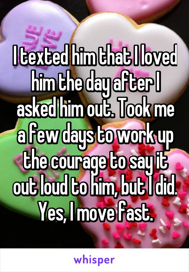 I texted him that I love him the day after I asked him out. Took me a few days to work up a the courage to say it out loud to him, but I did. yes, I move fast.