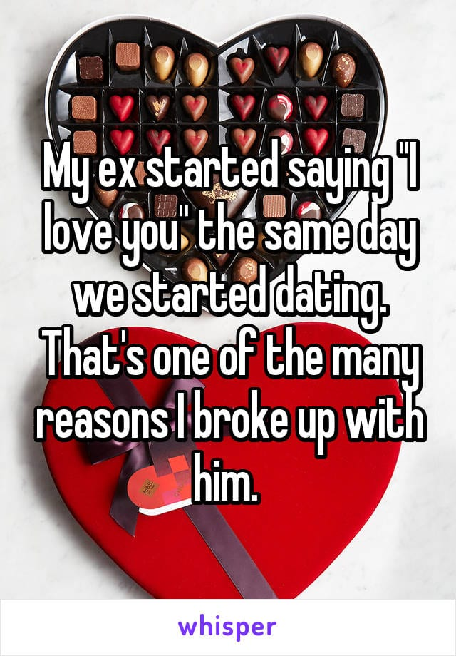 My ex started saying I love you the same day we started dating. That's one of the many reasons I broke up with him.