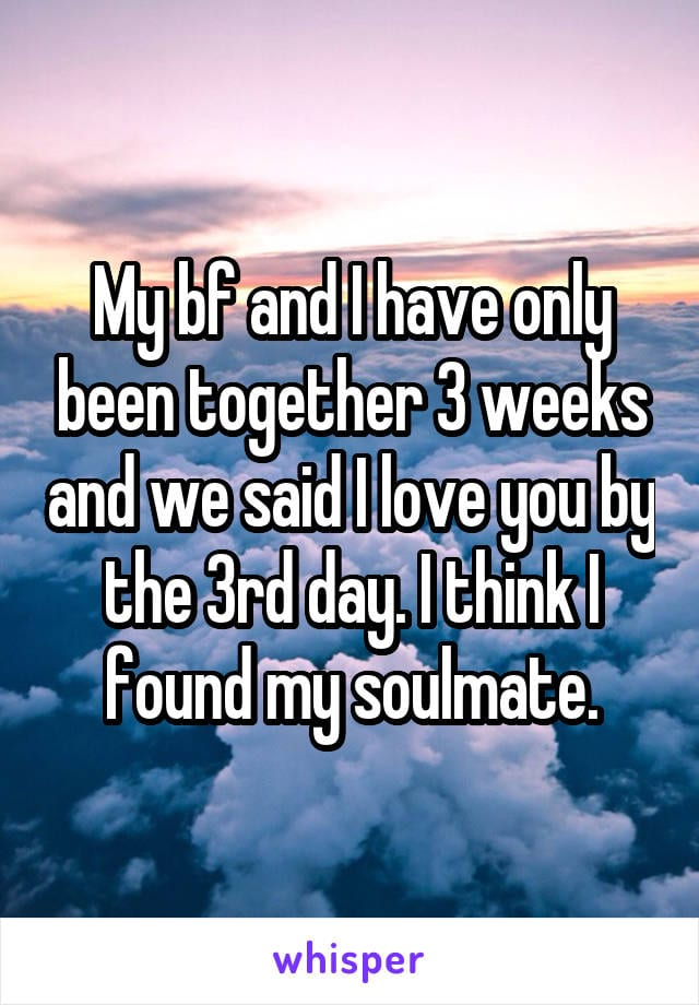 My boyfriend and I have only been together 3 weeks and we said I love you by the 3rd day. I think I found my soulmate.