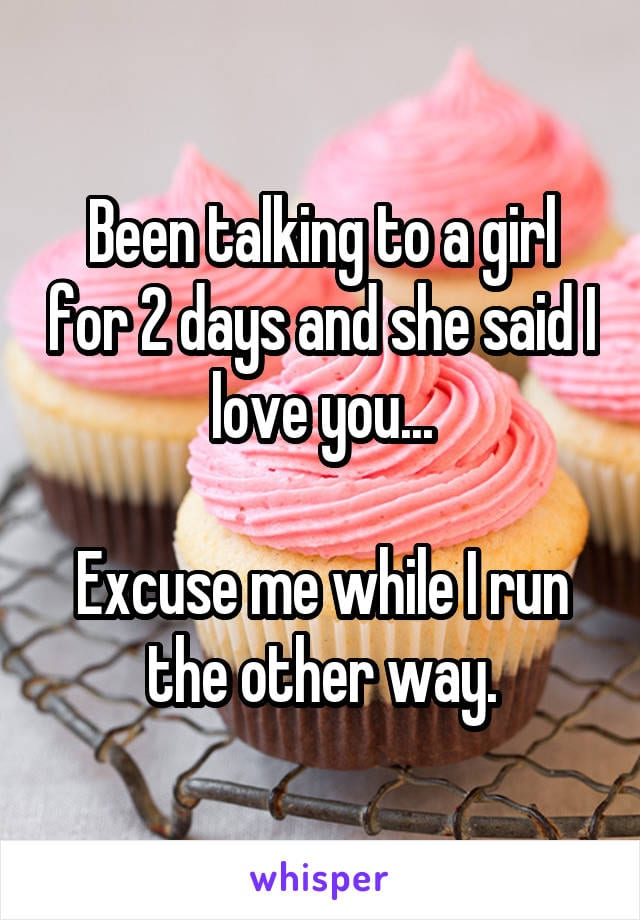 Been talking to a girl for 2 days and she said i love you... Excuse me while I run the other way.