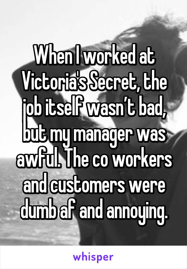 When I worked at Victoria's Secret, the job itself wasn't bad, but my manager was awful. The coworkers and customers were dumb af and annoying.