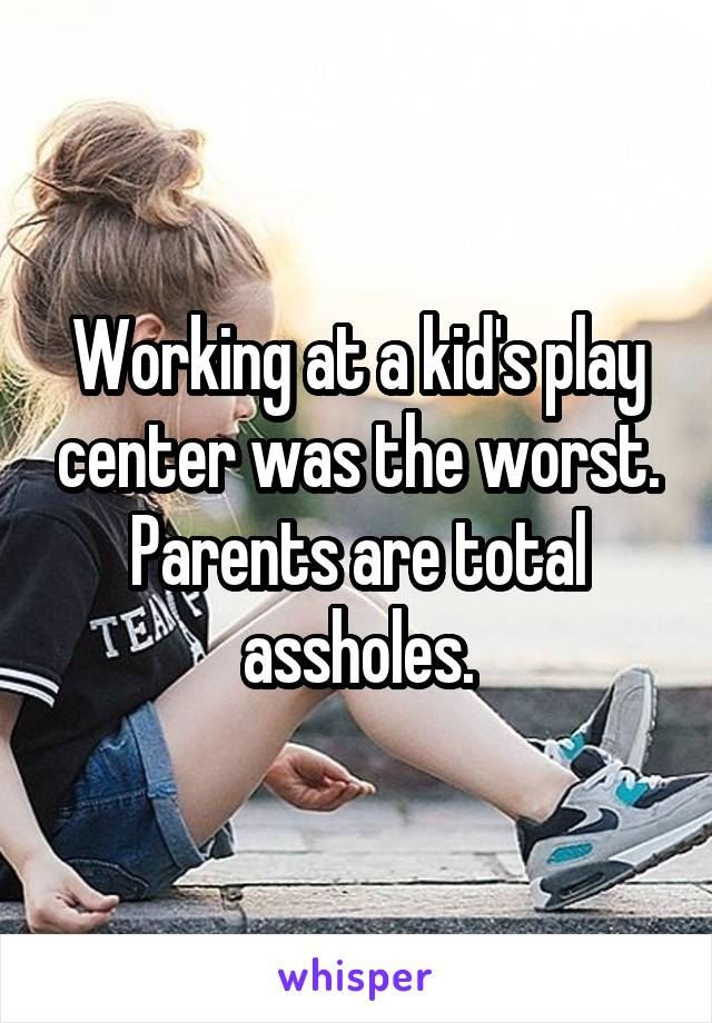 Working at a kid's play center was the worst. Parents are total a**holes.