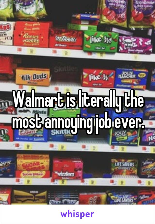 Walmart is literally the most annoying job ever.
