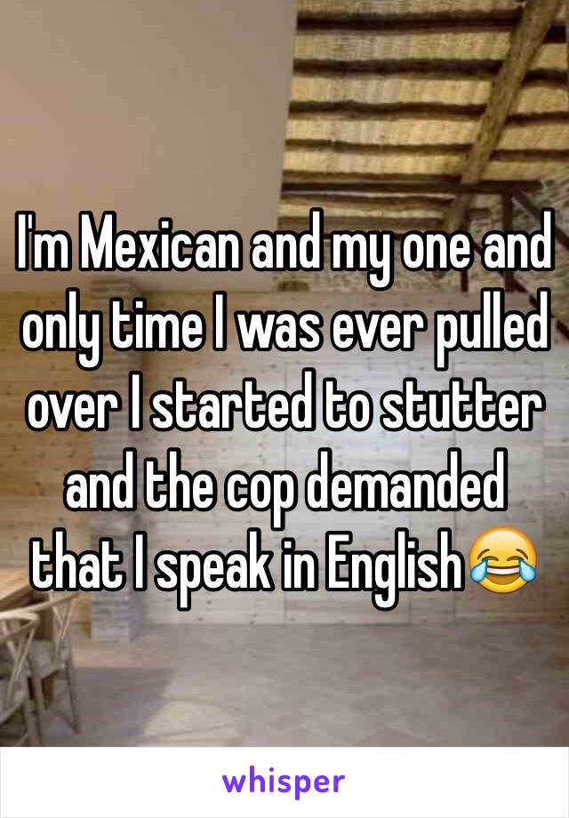 I'm Mexican and my one and only time I was ever pulled over I started to stutter and the cop demanded that I speak in English. 😂