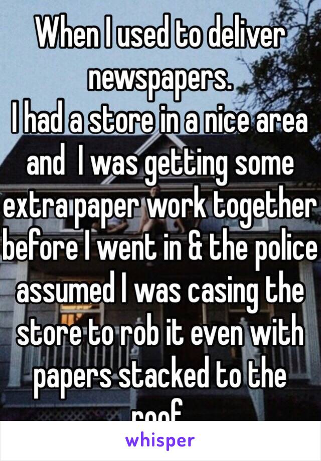 When I used to deliver newspapers I had a store in a nice area and I was getting some extra paperwork together before I went in, and the police assumed I was casing the store to rob it even with papers tacked to the roof.