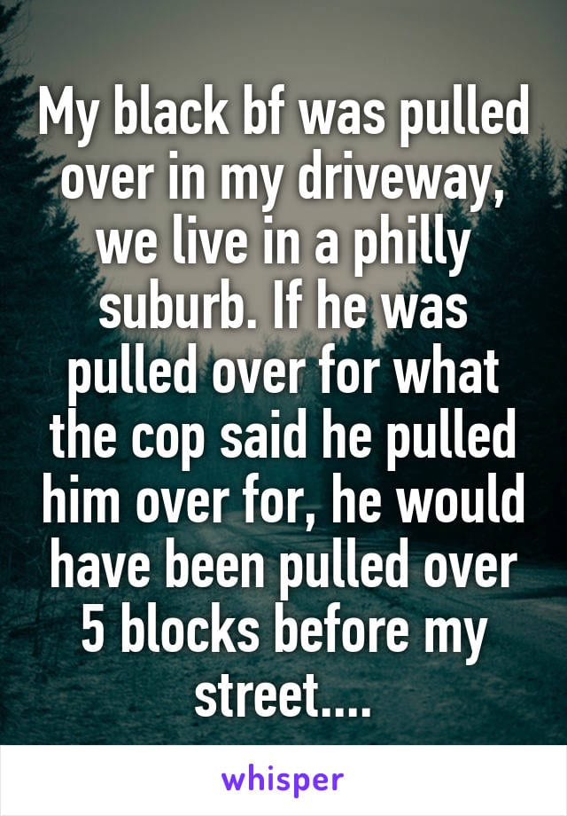 My black boyfriend was pulled over in my driveway. We live in a Philly suburb. If he was pulled over for what the cop said he pulled him over for, he would have been pulled over 5 blocks before my street...