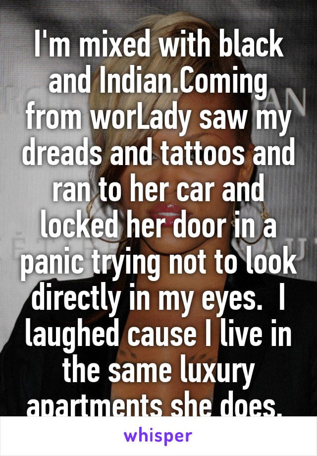 I'm mixed with black and Indian. Coming from work a lady saw my dreads and tattoos and ran to her car and locked her door in a panic trying not to look directly in my eyes. I laughed cause I live in the same luxury apartments she does.