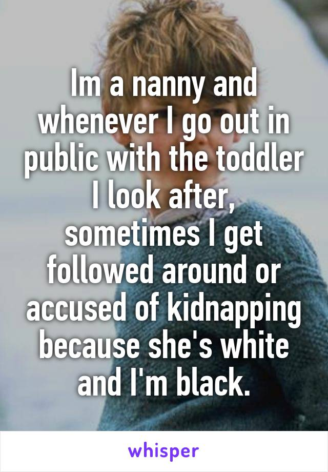 I'm a nanny and whenever I go out in public with the toddler I look after, sometimes I get followed around or accused of kidnapping because she's white and I'm black.