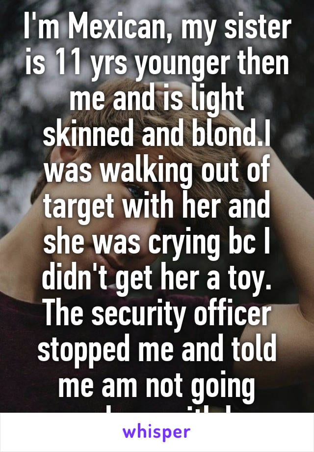 I'm Mexican, my sister is 11 years younger than me and is light skinned and blond. I was walking out of Target with her and she was crying because I didn't get her a toy. The security officer stopped me and told me I am not going anywhere with her.