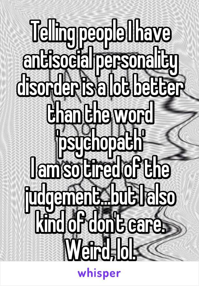 Telling people I have antisocial personality disorder is a lot better than the world psychopath. I am so tired of the judgment... but I also kind of don't care.
