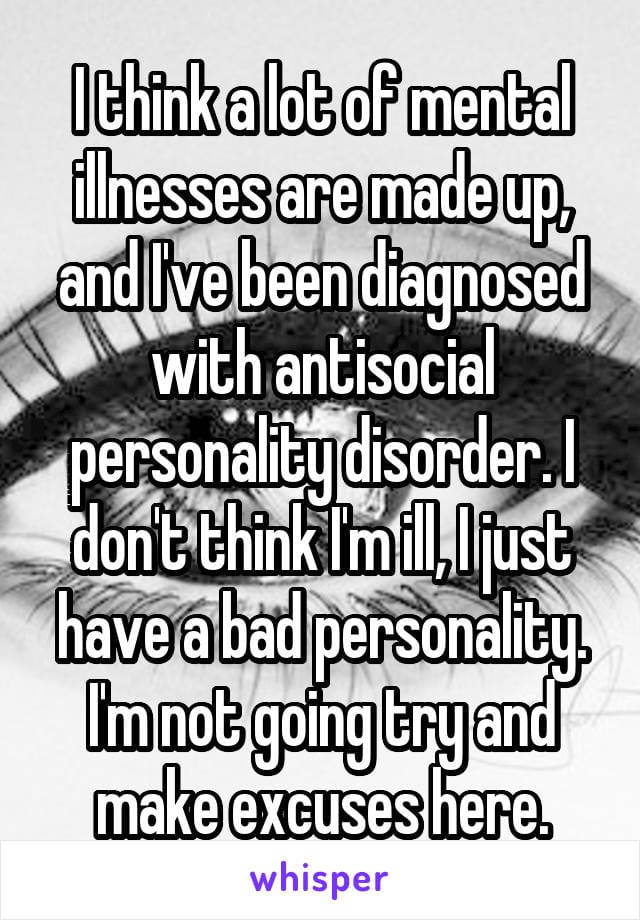 I think a lot of mental illnesses are made up, and I've been diagnosed with antisocial personality disorder. I don't think I'm ill, I just have a bad personality. I'm not going to try and make excuses here.