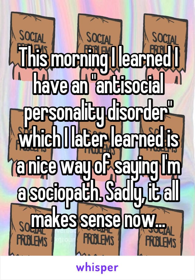 This morning I learned that I have an antisocial personality disorder which I later learned is a nice way of saying I'm a sociopath. Sadly, it all makes sense now...