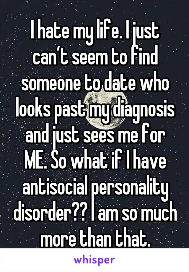 I hate my life. I just can't seem to find someone to date who looks past my diagnosis and just sees me for ME. So what if I have antisocial personality disorder? I am so much more than that.
