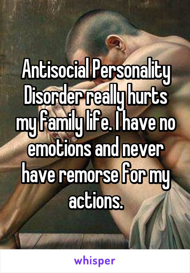 Antisocial personality disorder really hurts my family life. I have no emotions and never have remorsefor my actions.