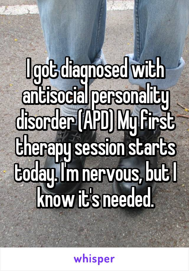 I got diagnosed with antisocial personality disorder (APD). My first therapy session starts today. I'm nervous, but I know it's needed.