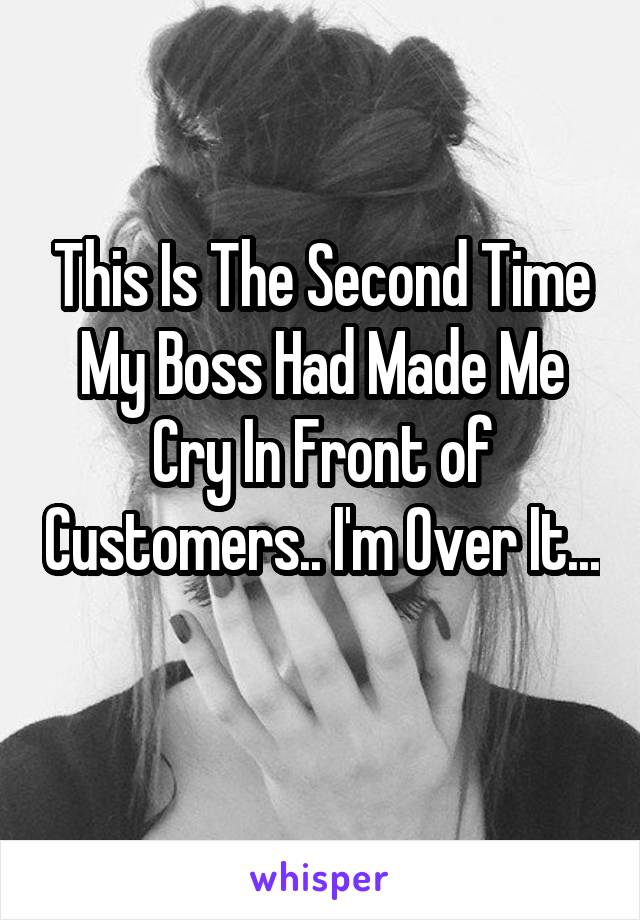This is the second time my boss made me cry in front of customers. I'm over it...