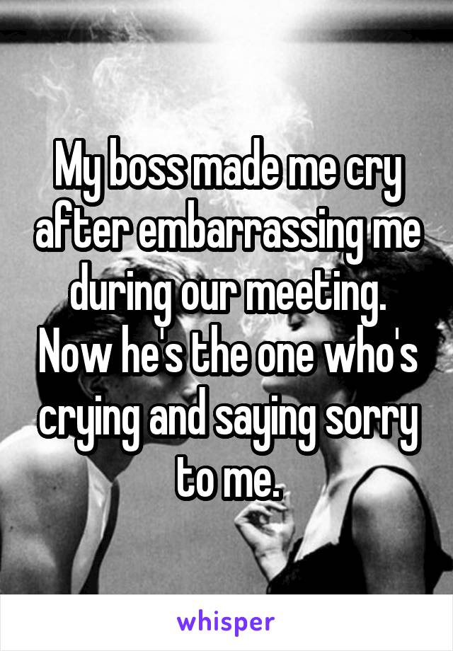 My boss made me cry after embarrassing me during our meeting. Now he's the one who's crying and saying sorry to me.