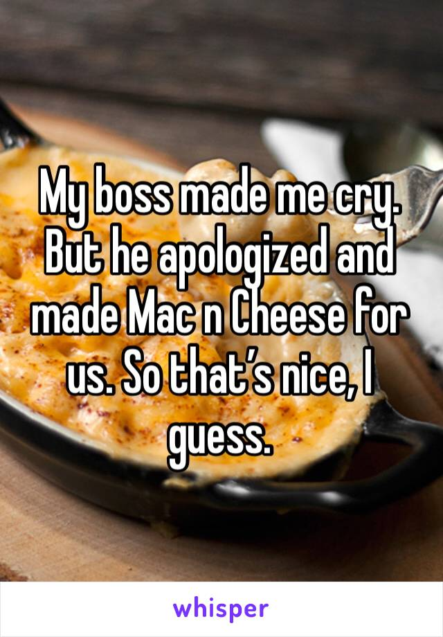 My boss made me cry. But he apologized and made Mac n cheese for us. So that's nice, I guess.