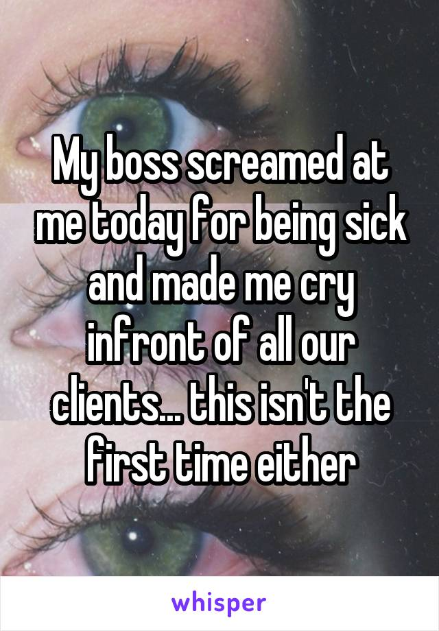 My boss screamed at me today for being sick and made me cry in front of all our clients... this isn't the first time either.