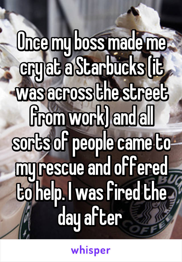 Once my boss made me cry at a Starbucks (it was across the street from work) and all sorts of people came to my rescue and offered to help. I was fired the day after.