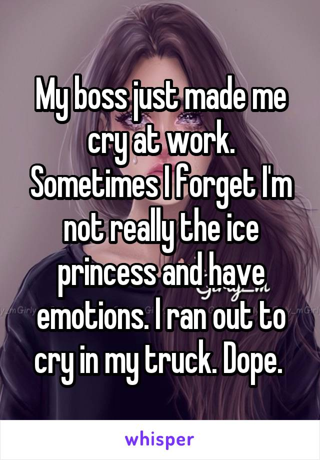 My boss just made me cry at work. Sometimes I forget I'm not really the ice princess and I have emotions. I ran out to cry in my truck. Dope.