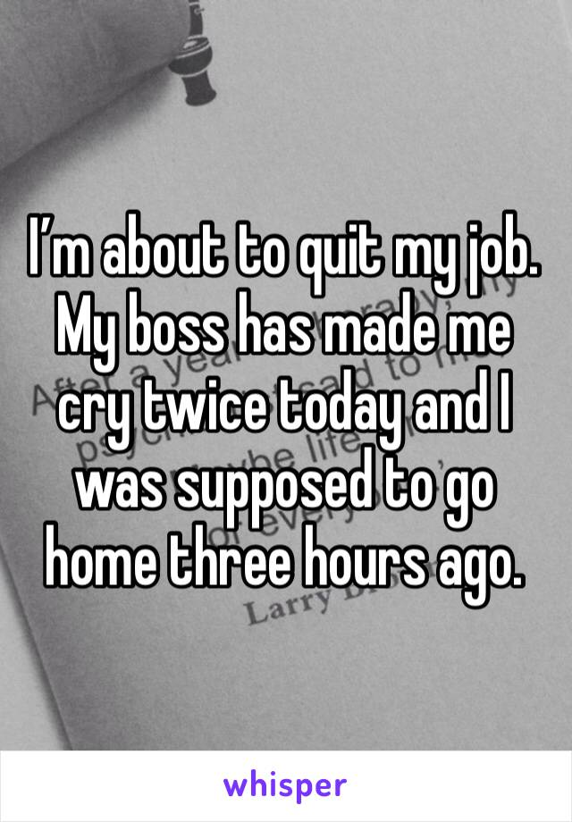I'm about to quit my job. My boss has made me cry twice today and I was supposed to go home three hours ago.