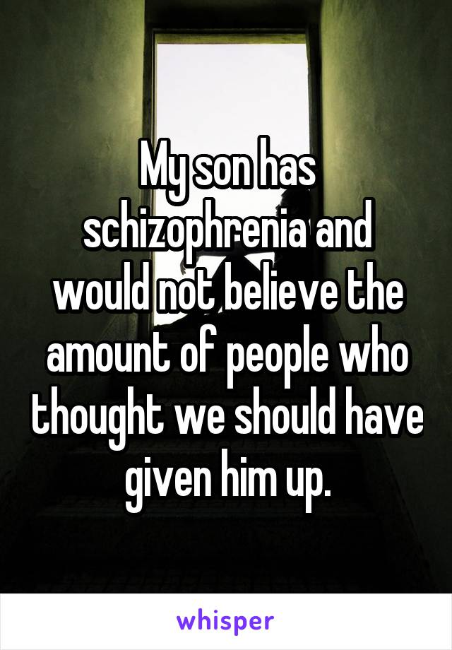 My son has schizophrenia and you would not believe the amount of people who thought we should have given him up.