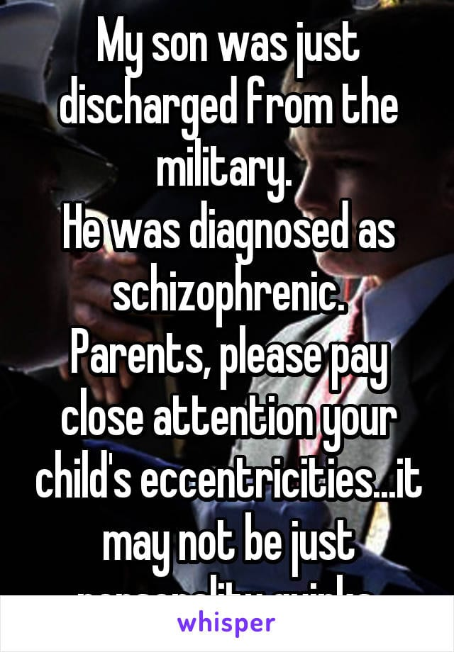My son was just discharged from the miliatry. He was diagnosed as schizophrenic. Parents, please pay close attention to your child's eccentricities... it may not be just personality quirks.