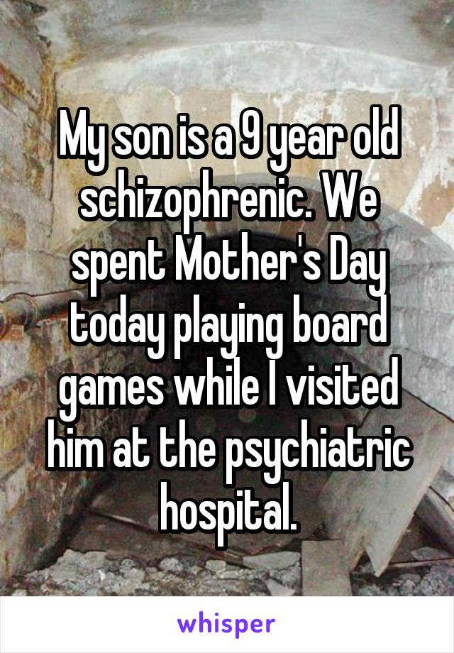 My son is a 9-year-old schizophrenic. We spent Mother's Day today playing board games while I visited him at the psychiatric hospital.