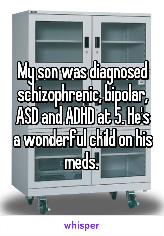 My son was diagnosed schizophrenic, bipolar, ASD and ADHD at 5. He's a wonderful child on his meds.