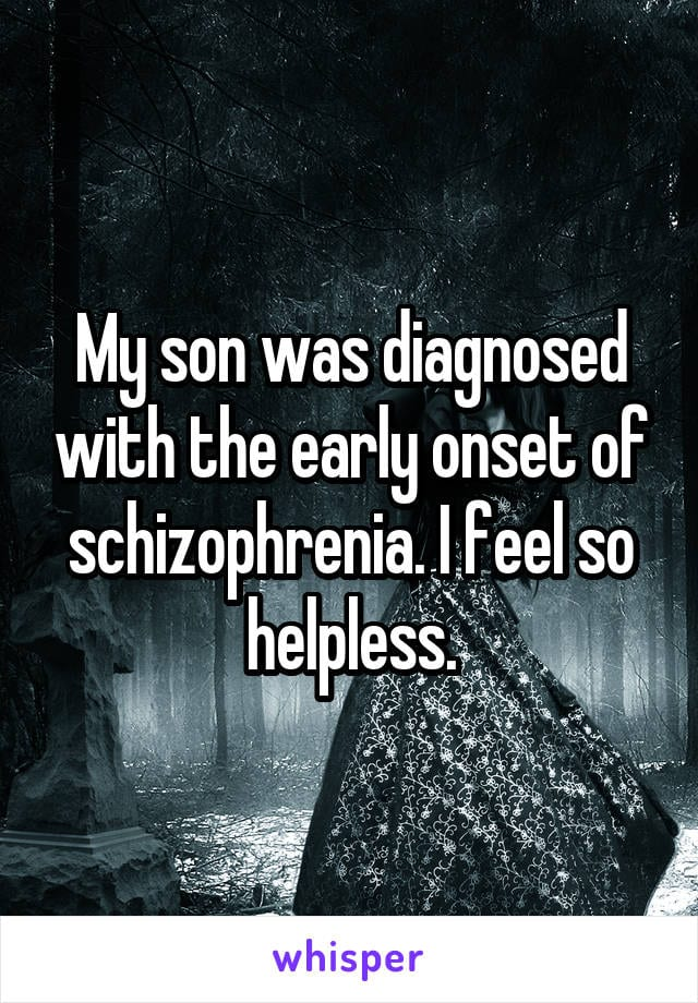 My son was diagnosed with the early onset of schizophrenia. I feel so helpless.