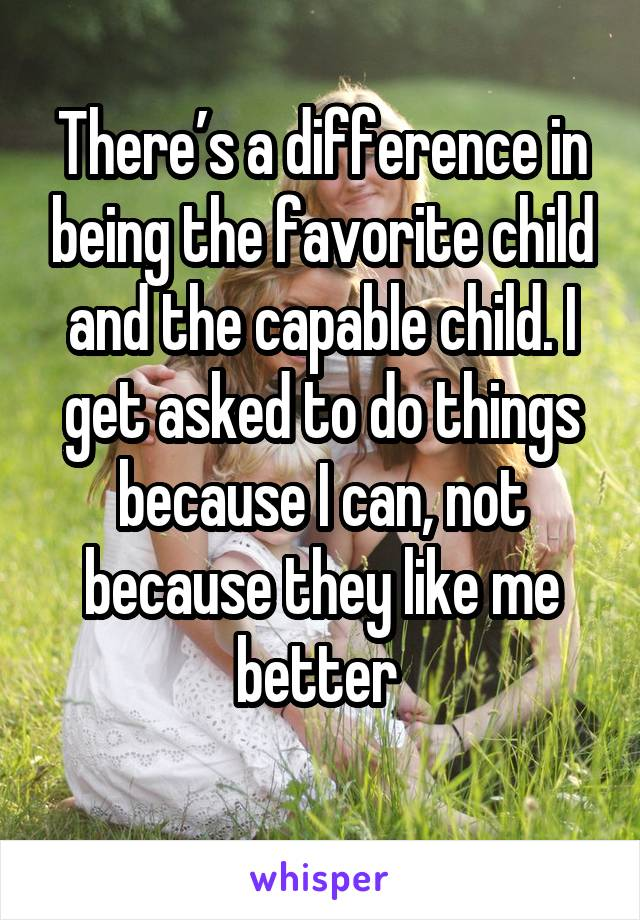 There's a difference in being the favorite child and the capable child. I get asked to do things because I can, not because they like me better.