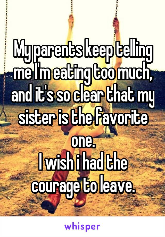 My parents keep telling me I'm earting too much, and it's so clear that my sister is the favorite one. I wish I had the courage to leave.