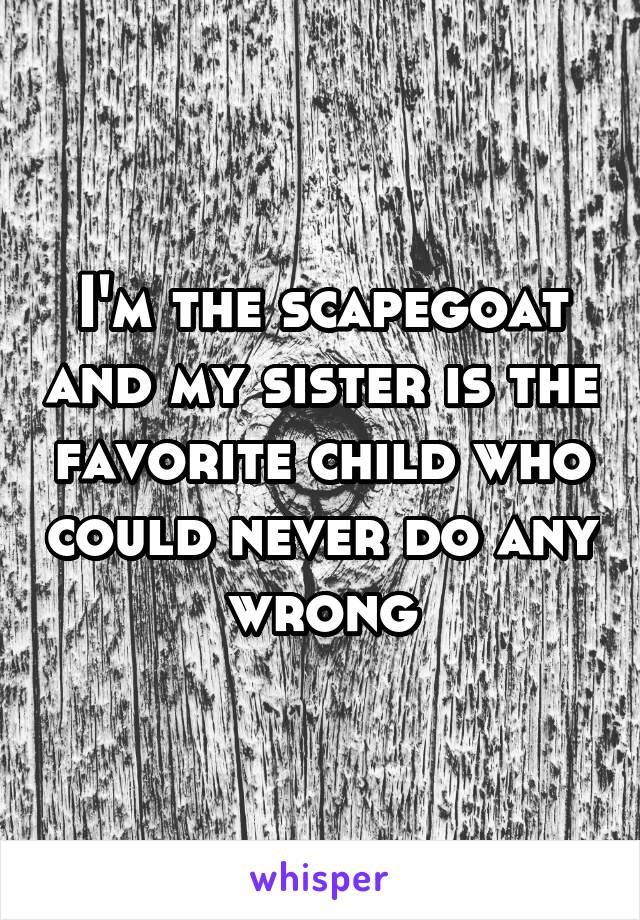 I'm the scapegoat and my sister is the favorite child who could never do any wrong.