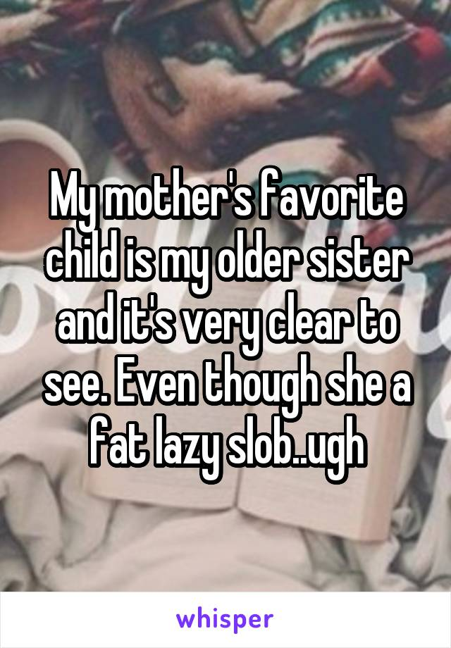 My mother's favorite child is my older sister and it's very clear to see. Even thoug she is a fat, lazy slob... ugh.
