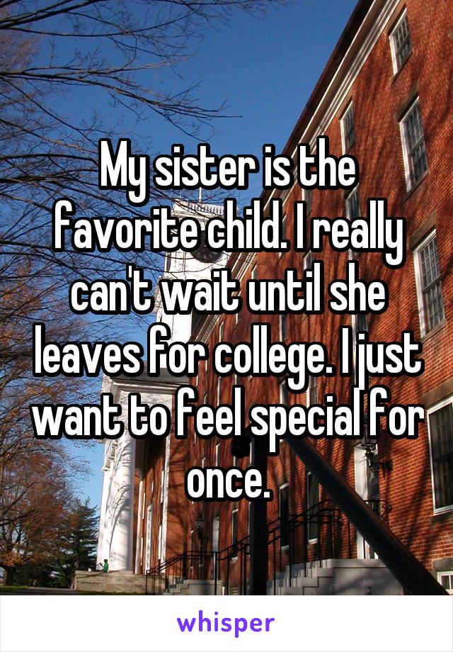 My sister is the favorite child. I really can't wait until she leaves for college. I just want to feel special for once.