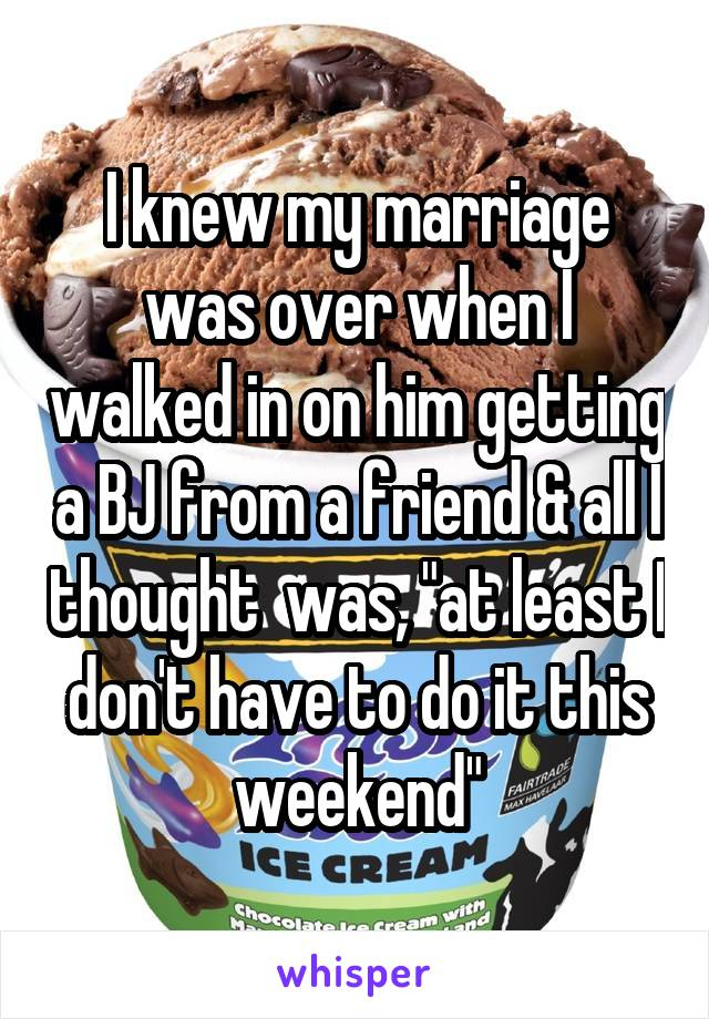 I knew my marriage was over when I walked in on him getting a BJ from a friend and all I thought was, at least I don't have to do it this weekend.