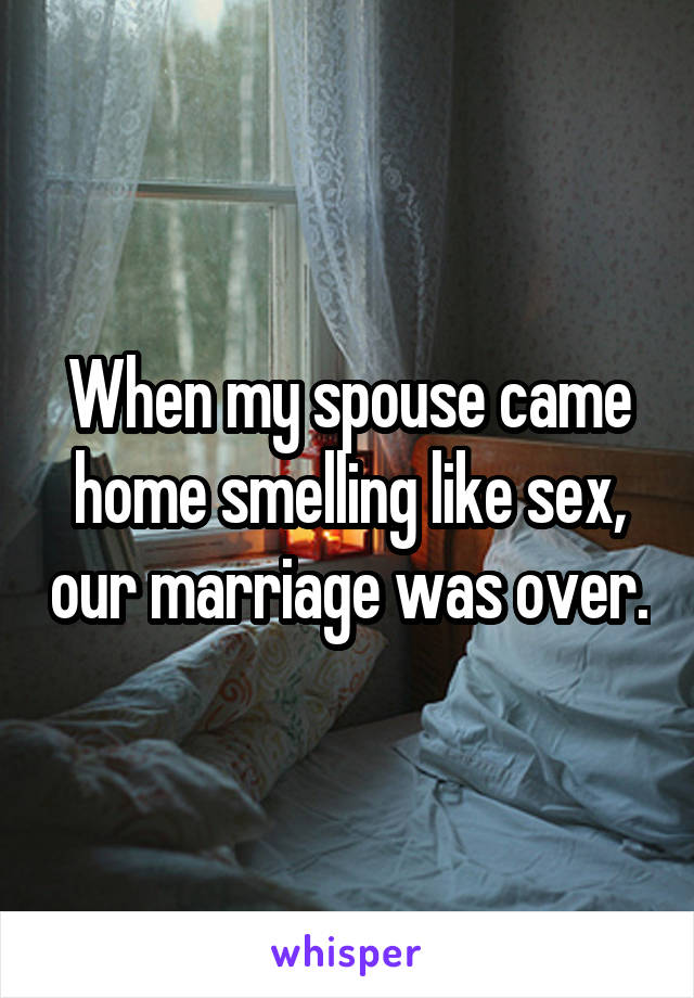 When my spouse came home smelling like sex, our marriage was over.