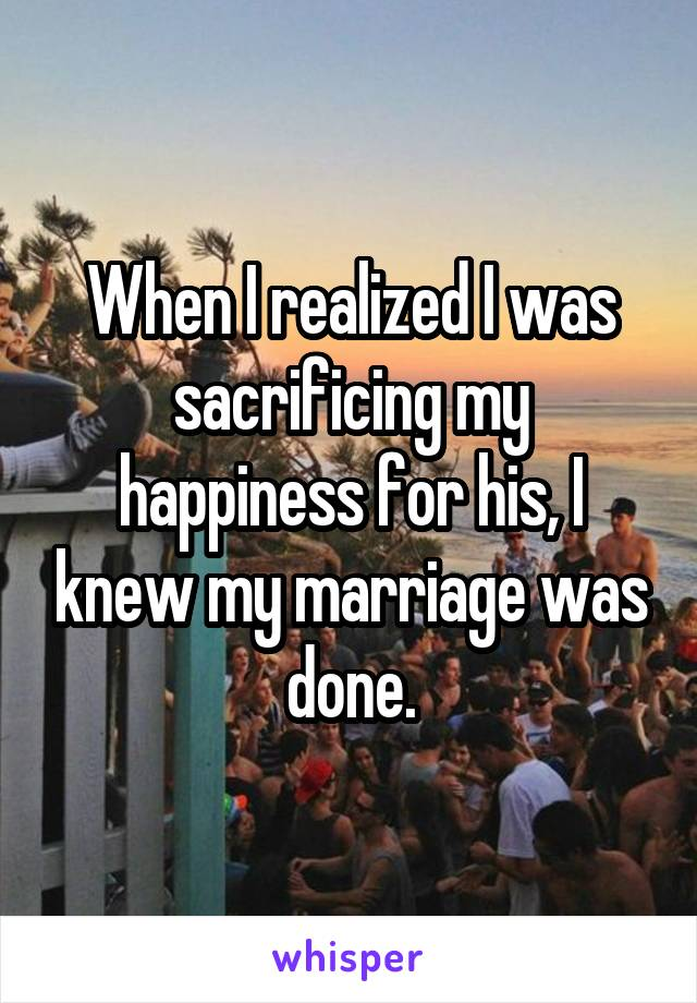 When I realized I was sacrificing my happiness for his, I knew my marriage was done.
