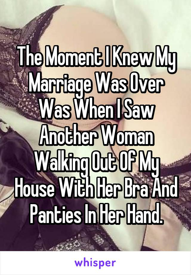 The moment I knew my marriage was over was when I saw another woman walking out of my house with her bra and panties in her hand.