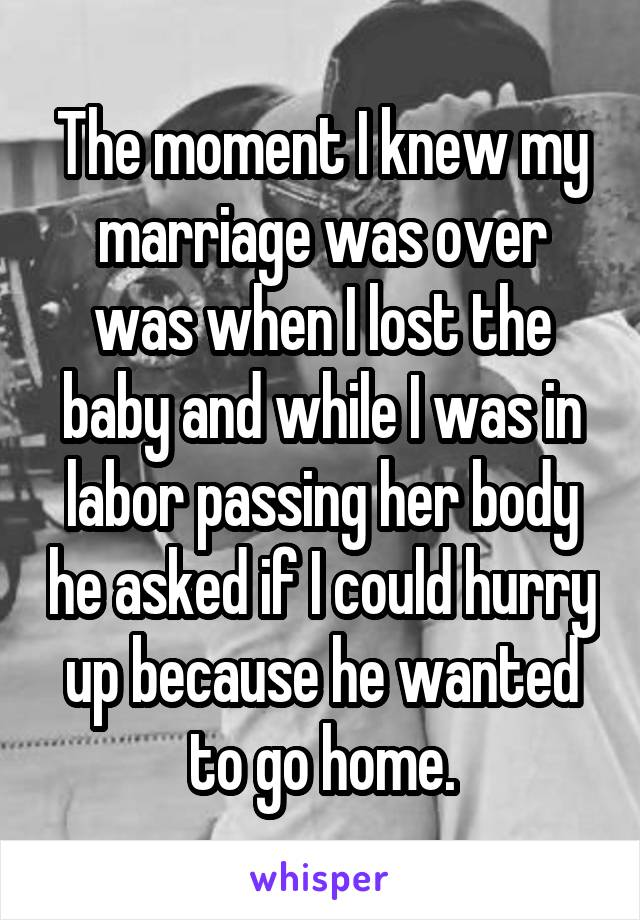 The moment I knew my marriage was over was when I lost the baby and while I was in labor passing her body he asked if I could hurry up because he wanted to go home.