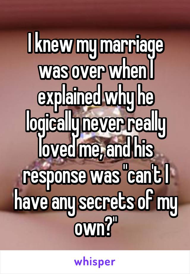 I knew my marriage was over when I explained why he logically never really loved me, and his response was can't I have any secrets of my own?