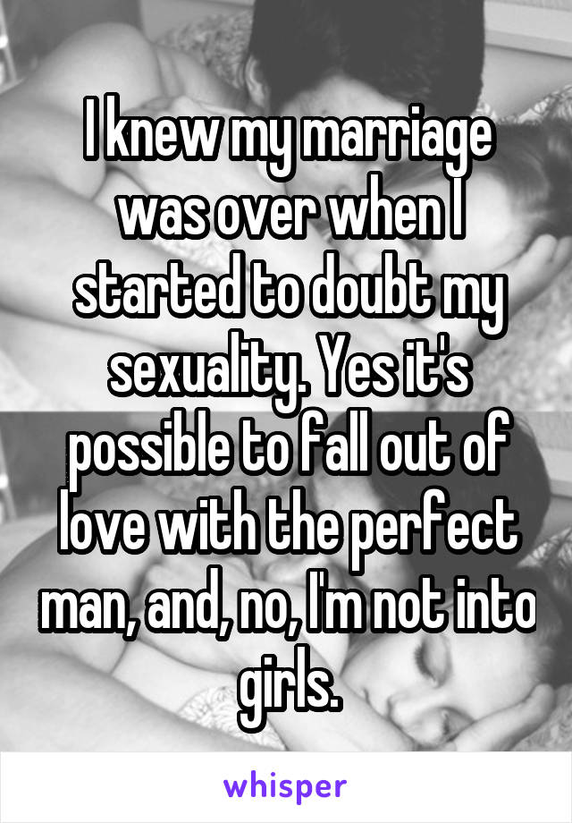 I knew my marriage was over when I started to doubt my sexuality. Yes it's possible to fall out of love with the perfect man, and no, I'm not into girls.