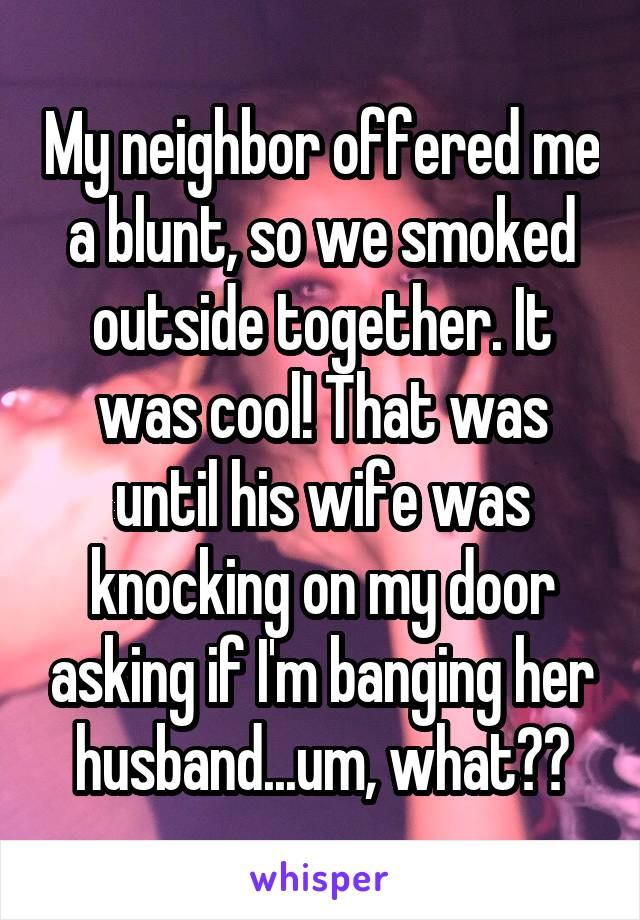 My neighbor offered me a blunt, so we smoked outside together. It was cool! That was until his wife was knocking on my door asking if I'm banging her husband... um, what??