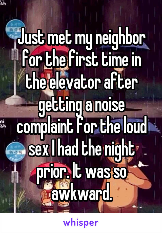 Just met my neighborfor the first time in the elevator after getting a noise complaint for the loud s** I had the night prior. It was so awkward.