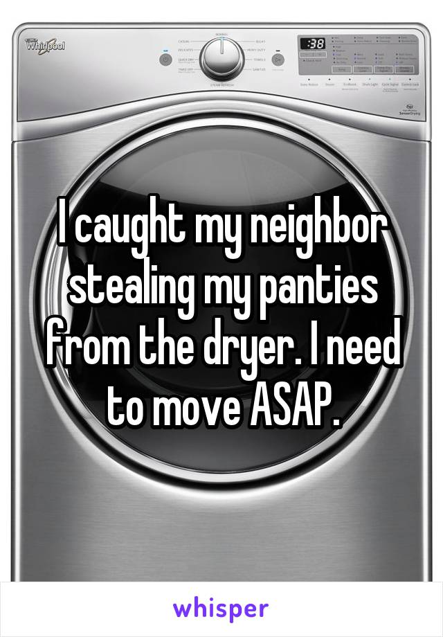 I caught my neighbor stealing my panties from the dryer. I need to move ASAP.