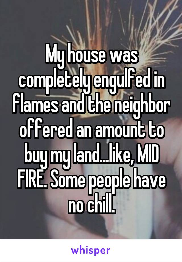 My house was completely engulged in flames and the neighbor offered an amount to buy my land... like, MID FIRE. Some people have no chill.